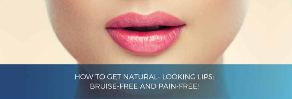 How to get natural-looking lips: bruise-free and pain-free!